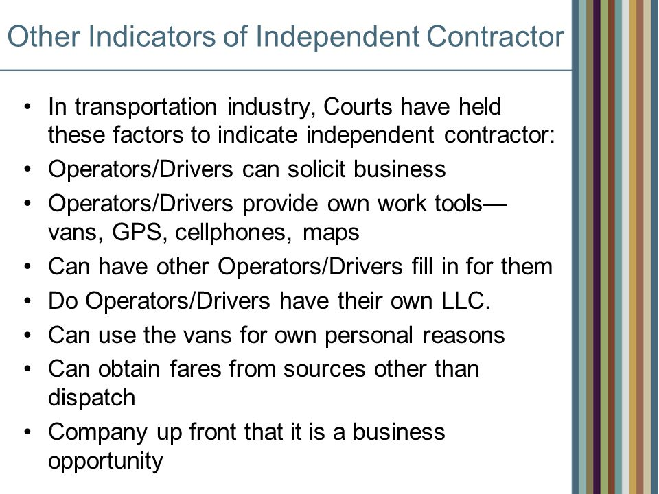 Other Indicators of Independent Contractor In transportation industry, Courts have held these factors to indicate independent contractor: Operators/Drivers can solicit business Operators/Drivers provide own work tools vans, GPS, cellphones, maps Can have other Operators/Drivers fill in for them Do Operators/Drivers have their own LLC.
