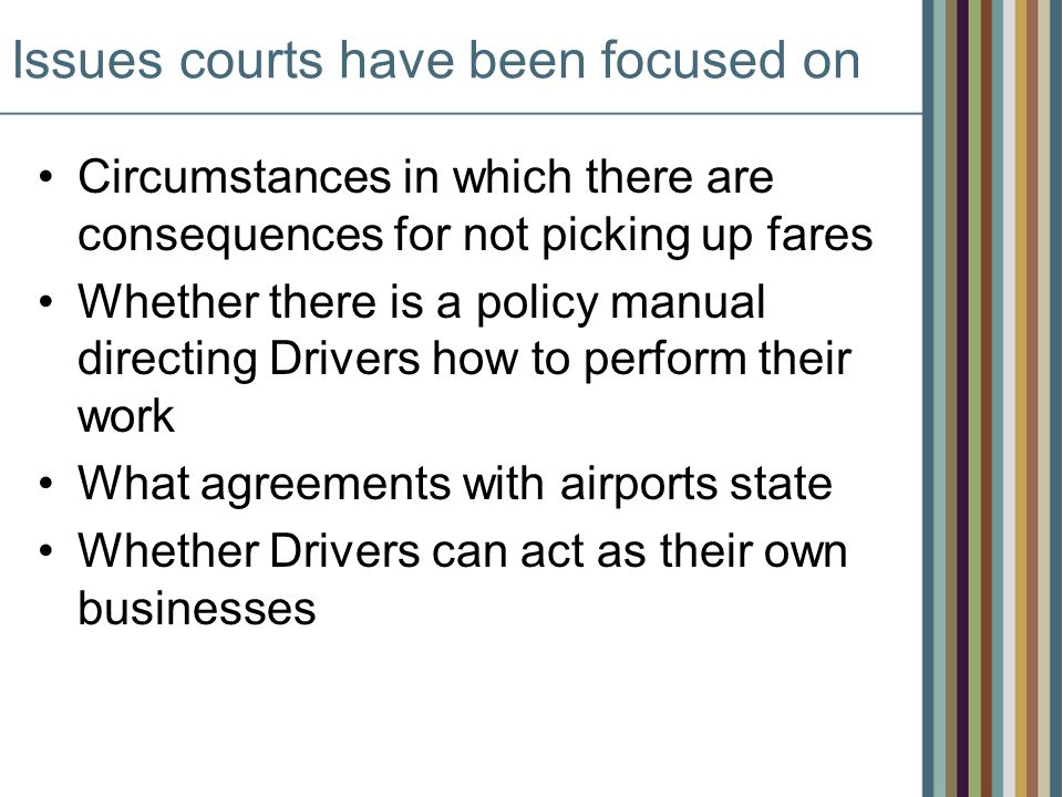 Issues courts have been focused on Circumstances in which there are consequences for not picking up fares Whether there is a policy manual directing Drivers how to perform their work What agreements with airports state Whether Drivers can act as their own businesses