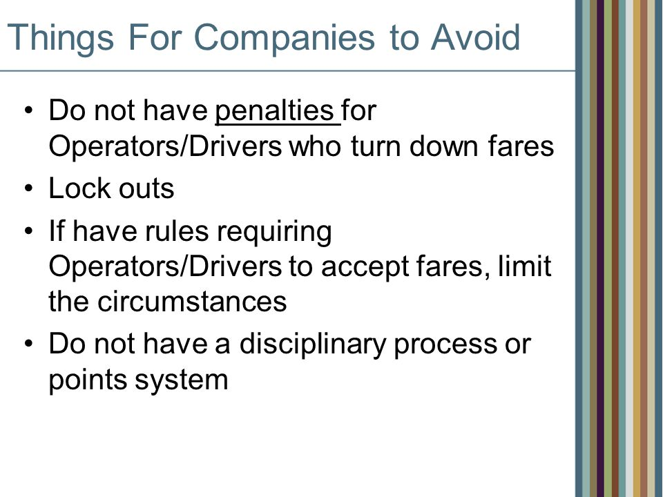 Things For Companies to Avoid Do not have penalties for Operators/Drivers who turn down fares Lock outs If have rules requiring Operators/Drivers to accept fares, limit the circumstances Do not have a disciplinary process or points system