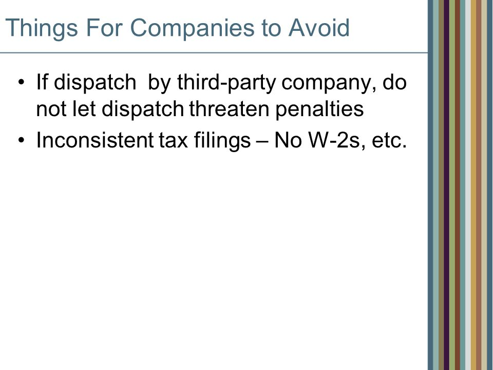 Things For Companies to Avoid If dispatch by third-party company, do not let dispatch threaten penalties Inconsistent tax filings – No W-2s, etc.