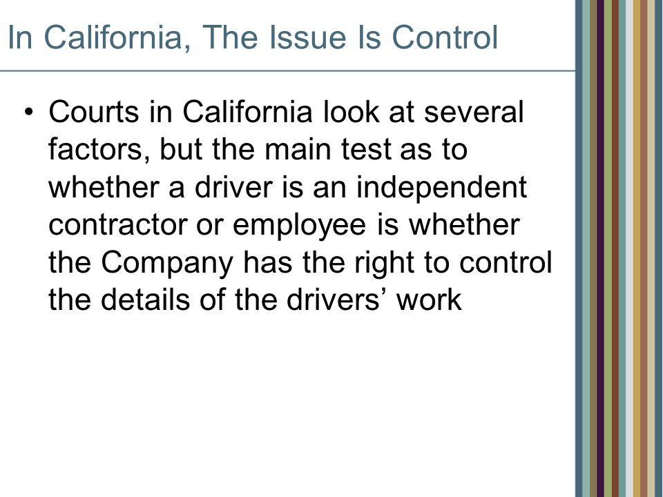 In California, The Issue Is Control Courts in California look at several factors, but the main test as to whether a driver is an independent contractor or employee is whether the Company has the right to control the details of the drivers work