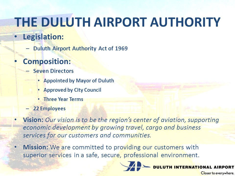 THE DULUTH AIRPORT AUTHORITY Legislation: – Duluth Airport Authority Act of 1969 Composition: – Seven Directors Appointed by Mayor of Duluth Approved by City Council Three Year Terms – 22 Employees Vision: Our vision is to be the regions center of aviation, supporting economic development by growing travel, cargo and business services for our customers and communities.