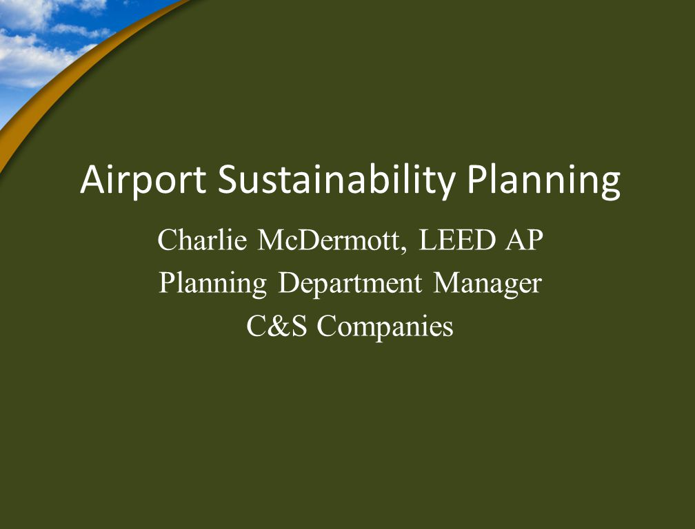 Airport Sustainability Planning Charlie McDermott, LEED AP Planning Department Manager C&S Companies