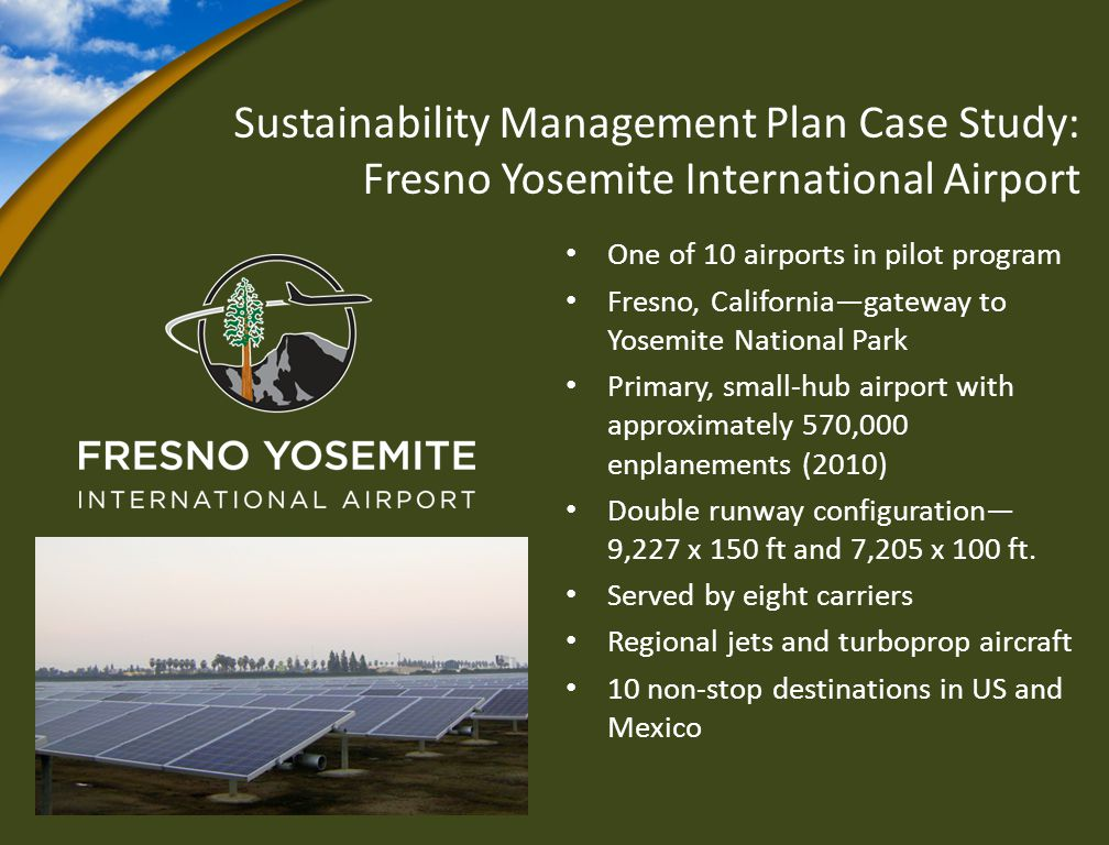 Sustainability Management Plan Case Study: Fresno Yosemite International Airport One of 10 airports in pilot program Fresno, Californiagateway to Yosemite National Park Primary, small-hub airport with approximately 570,000 enplanements (2010) Double runway configuration 9,227 x 150 ft and 7,205 x 100 ft.