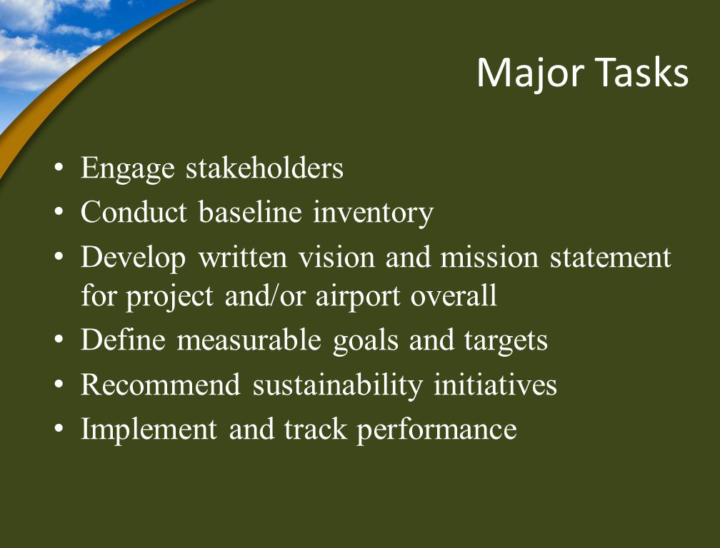 Major Tasks Engage stakeholders Conduct baseline inventory Develop written vision and mission statement for project and/or airport overall Define measurable goals and targets Recommend sustainability initiatives Implement and track performance
