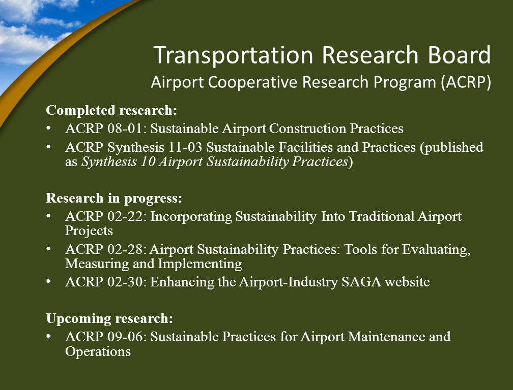 Transportation Research Board Airport Cooperative Research Program (ACRP) Completed research: ACRP 08-01: Sustainable Airport Construction Practices ACRP Synthesis 11-03 Sustainable Facilities and Practices (published as Synthesis 10 Airport Sustainability Practices) Research in progress: ACRP 02-22: Incorporating Sustainability Into Traditional Airport Projects ACRP 02-28: Airport Sustainability Practices: Tools for Evaluating, Measuring and Implementing ACRP 02-30: Enhancing the Airport-Industry SAGA website Upcoming research: ACRP 09-06: Sustainable Practices for Airport Maintenance and Operations