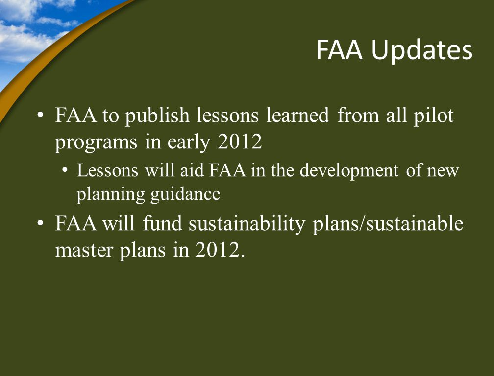 FAA Updates FAA to publish lessons learned from all pilot programs in early 2012 Lessons will aid FAA in the development of new planning guidance FAA will fund sustainability plans/sustainable master plans in 2012.