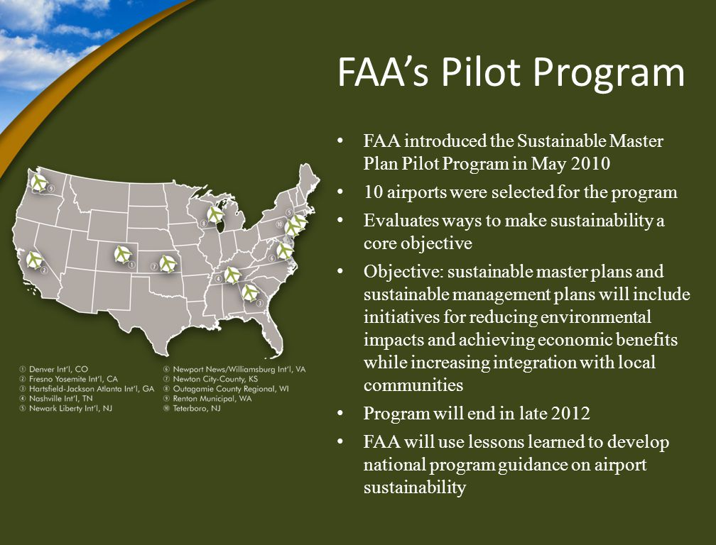 FAAs Pilot Program FAA introduced the Sustainable Master Plan Pilot Program in May 2010 10 airports were selected for the program Evaluates ways to make sustainability a core objective Objective: sustainable master plans and sustainable management plans will include initiatives for reducing environmental impacts and achieving economic benefits while increasing integration with local communities Program will end in late 2012 FAA will use lessons learned to develop national program guidance on airport sustainability