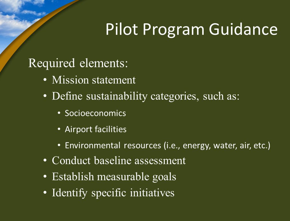 Pilot Program Guidance Required elements: Mission statement Define sustainability categories, such as: Socioeconomics Airport facilities Environmental resources (i.e., energy, water, air, etc.) Conduct baseline assessment Establish measurable goals Identify specific initiatives