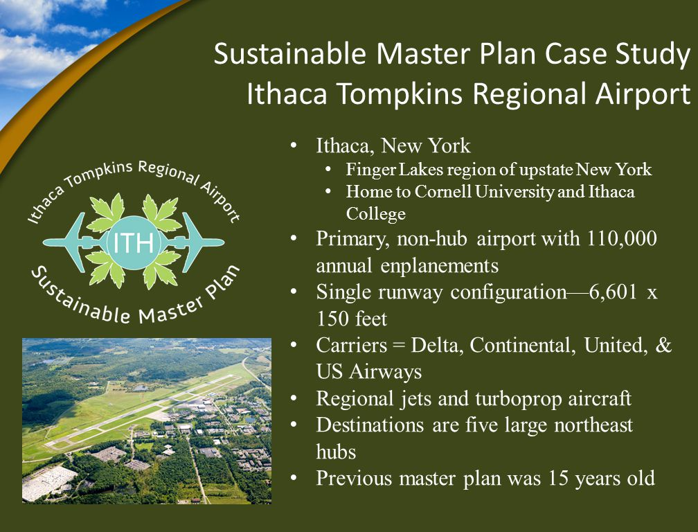 Sustainable Master Plan Case Study Ithaca Tompkins Regional Airport Ithaca, New York Finger Lakes region of upstate New York Home to Cornell University and Ithaca College Primary, non-hub airport with 110,000 annual enplanements Single runway configuration6,601 x 150 feet Carriers = Delta, Continental, United, & US Airways Regional jets and turboprop aircraft Destinations are five large northeast hubs Previous master plan was 15 years old