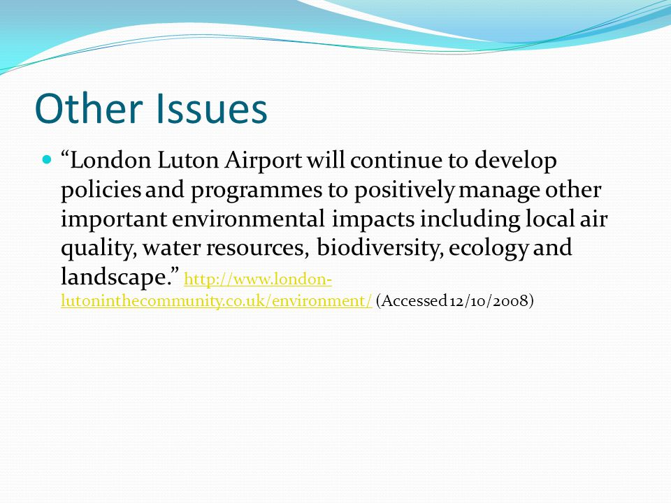 Other Issues London Luton Airport will continue to develop policies and programmes to positively manage other important environmental impacts including local air quality, water resources, biodiversity, ecology and landscape.