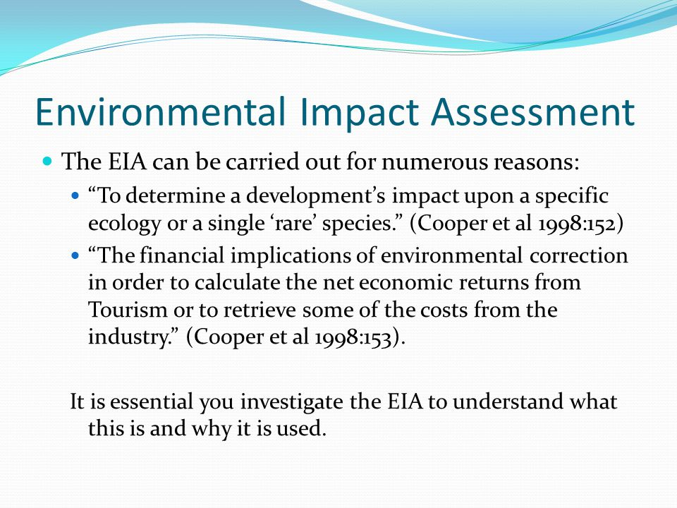 Environmental Impact Assessment The EIA can be carried out for numerous reasons: To determine a developments impact upon a specific ecology or a single rare species.