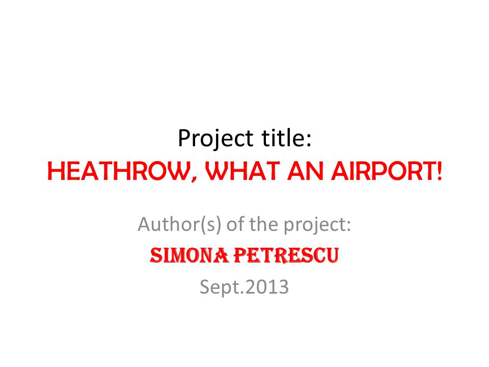 Project title: HEATHROW, WHAT AN AIRPORT! Author(s) of the project: Simona Petrescu Sept.2013