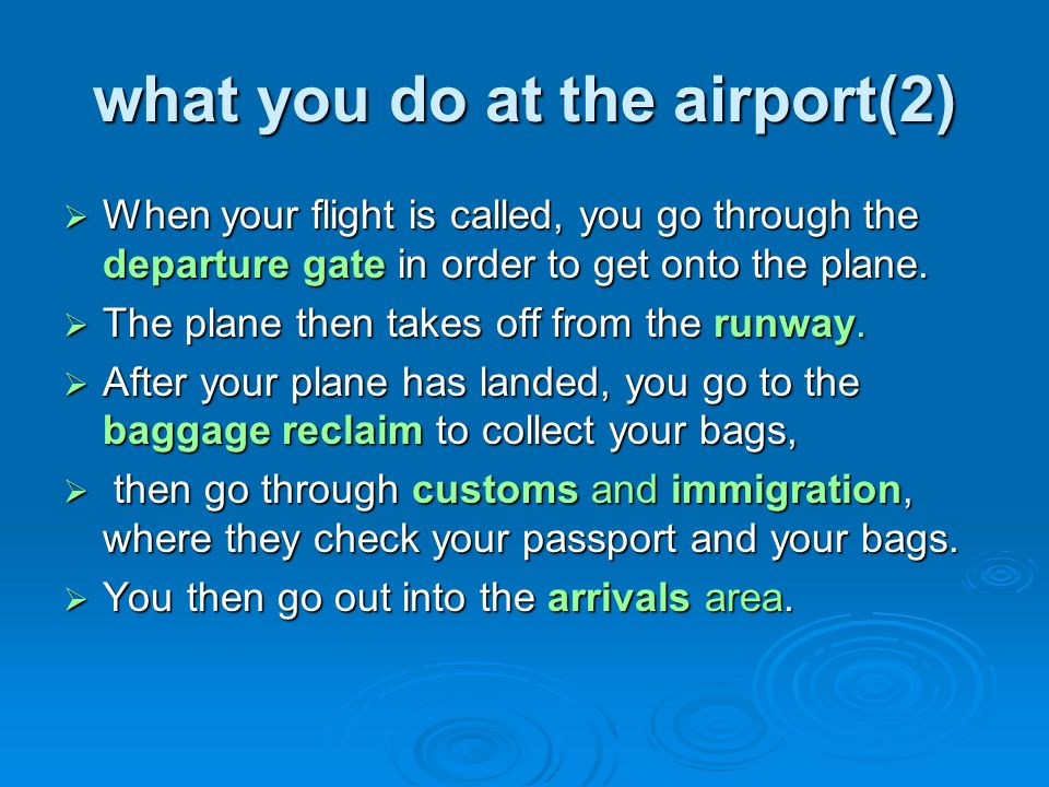 what you do at the airport(2) When your flight is called, you go through the departure gate in order to get onto the plane. When your flight is called