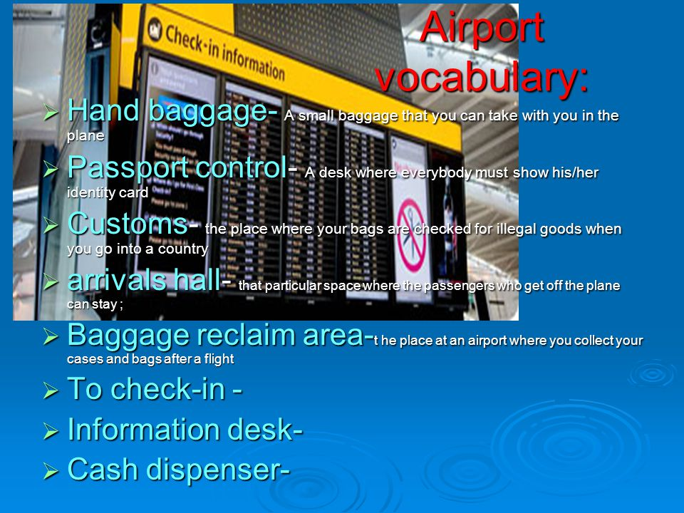 Airport vocabulary: Hand baggage- A small baggage that you can take with you in the plane Passport control- A desk where everybody must show his/her identity card Customs- the place where your bags are checked for illegal goods when you go into a country arrivals hall- that particular space where the passengers who get off the plane can stay ; Baggage reclaim area-t he place at an airport where you collect your cases and bags after a flight To check-in - Information desk- Cash dispenser-