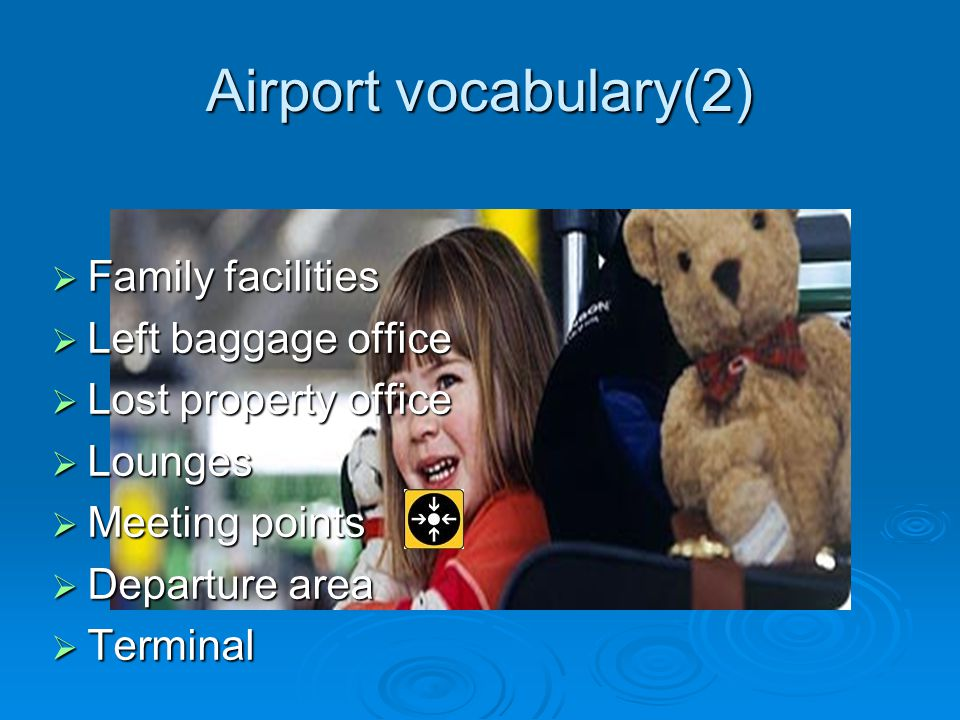 Airport vocabulary(2) Family facilities Family facilities Left baggage office Left baggage office Lost property office Lost property office Lounges Lounges Meeting points Meeting points Departure area Departure area Terminal Terminal