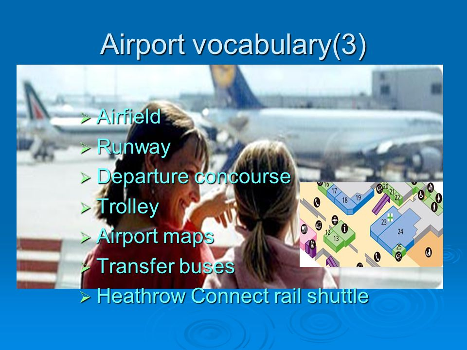 Airport vocabulary(3) Airfield Airfield Runway Runway Departure concourse Departure concourse Trolley Trolley Airport maps Airport maps Transfer buses Transfer buses Heathrow Connect rail shuttle Heathrow Connect rail shuttle