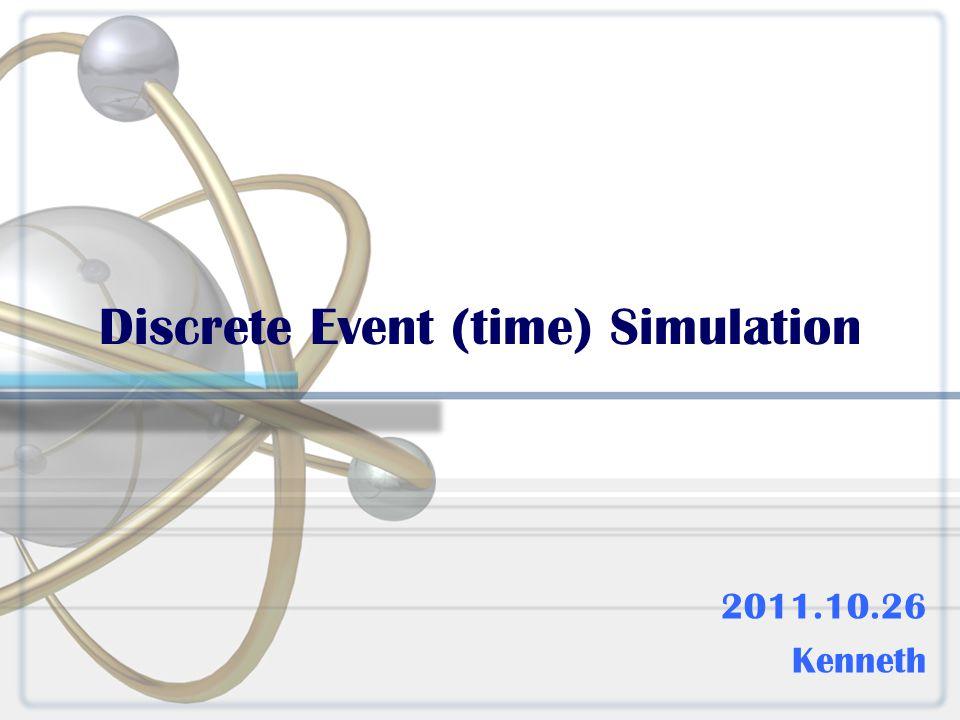 Discrete Event (time) Simulation 2011.10.26 Kenneth