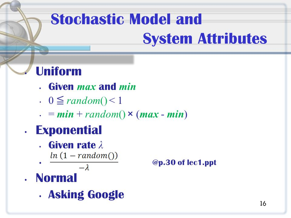 Stochastic Model and System Attributes Uniform Given max and min 0 random() < 1 = min + random() × (max - min) Exponential Given rate λ @p.30 of lec1.ppt Normal Asking Google 16