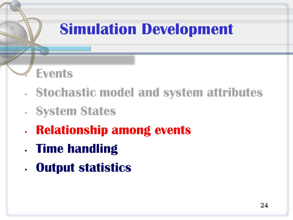 Simulation Development Events Stochastic model and system attributes System States Relationship among events Time handling Output statistics 24