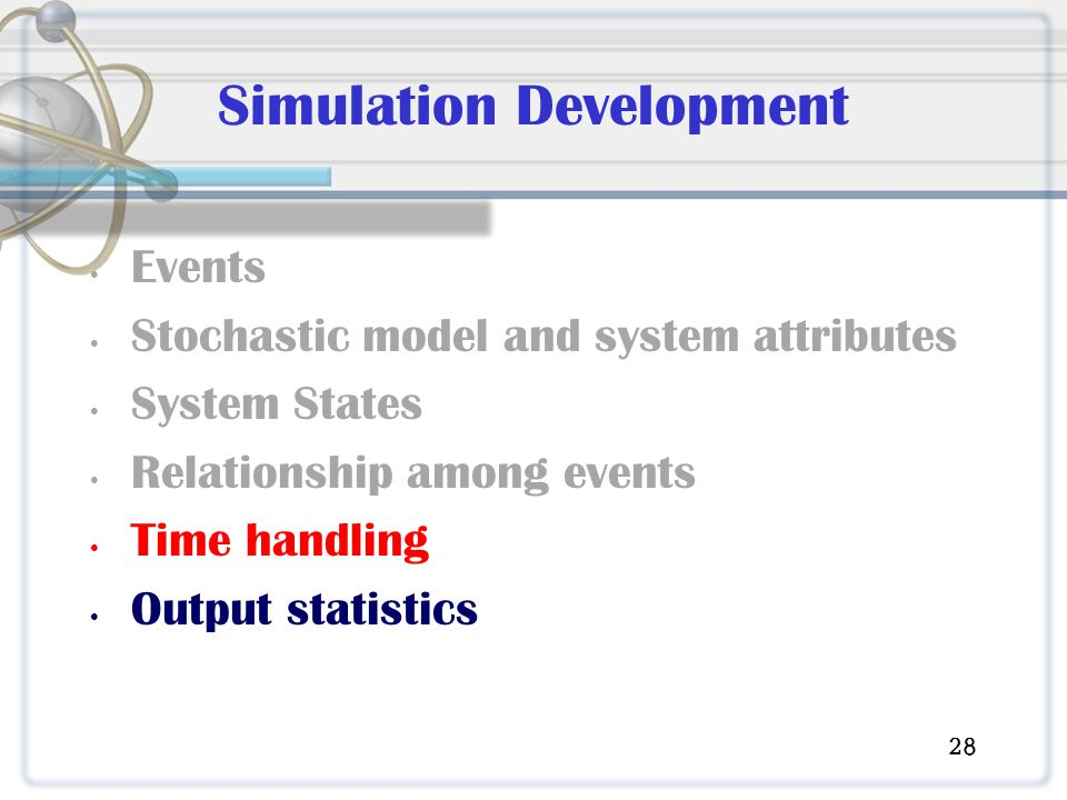 Simulation Development Events Stochastic model and system attributes System States Relationship among events Time handling Output statistics 28