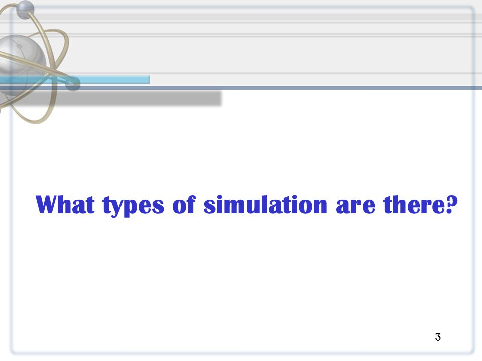 Simulation Types 1.Static or dynamic models 2. Stochastic or deterministic models 3.