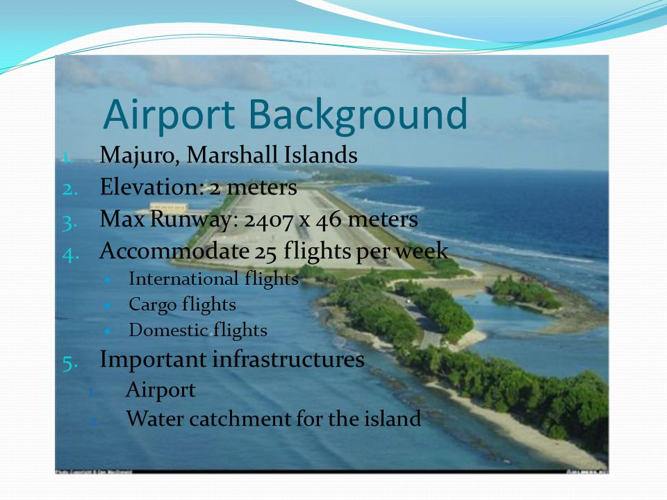 Airport Background 1. Majuro, Marshall Islands 2. Elevation: 2 meters 3. Max Runway: 2407 x 46 meters 4. Accommodate 25 flights per week International