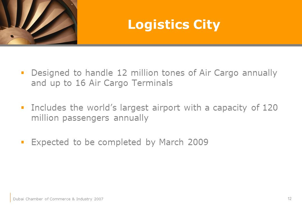 Dubai Chamber of Commerce & Industry 2007 12 Logistics City Designed to handle 12 million tones of Air Cargo annually and up to 16 Air Cargo Terminals Includes the worlds largest airport with a capacity of 120 million passengers annually Expected to be completed by March 2009