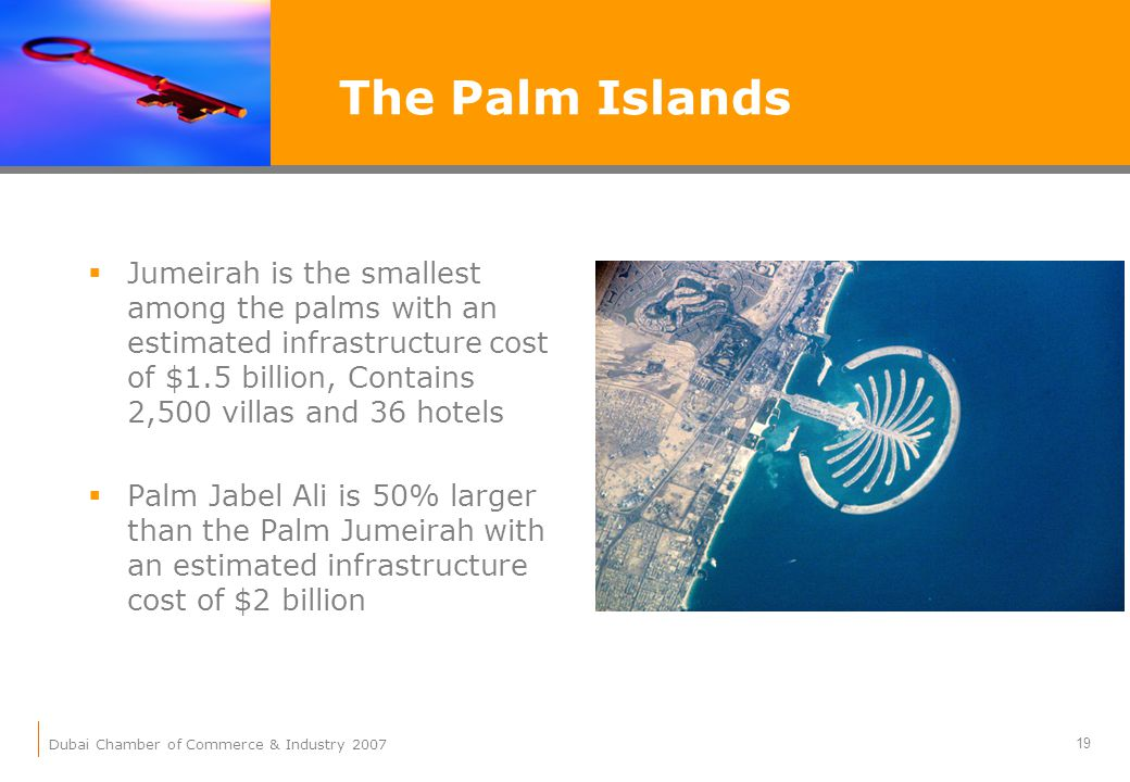 Dubai Chamber of Commerce & Industry 2007 19 Jumeirah is the smallest among the palms with an estimated infrastructure cost of $1.5 billion, Contains 2,500 villas and 36 hotels Palm Jabel Ali is 50% larger than the Palm Jumeirah with an estimated infrastructure cost of $2 billion The Palm Islands