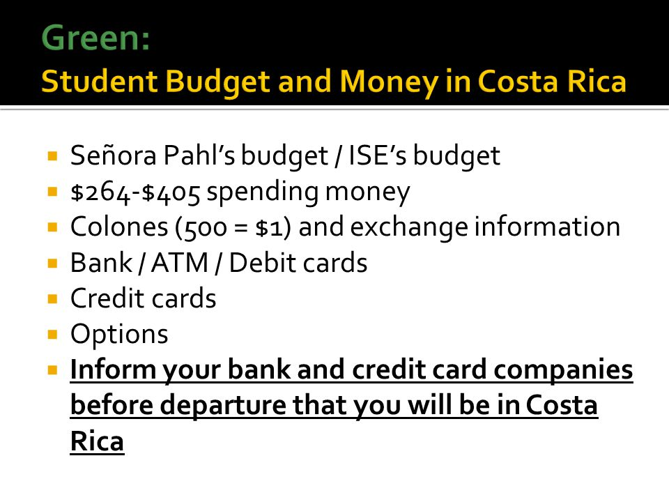 Señora Pahls budget / ISEs budget $264-$405 spending money Colones (500 = $1) and exchange information Bank / ATM / Debit cards Credit cards Options Inform your bank and credit card companies before departure that you will be in Costa Rica
