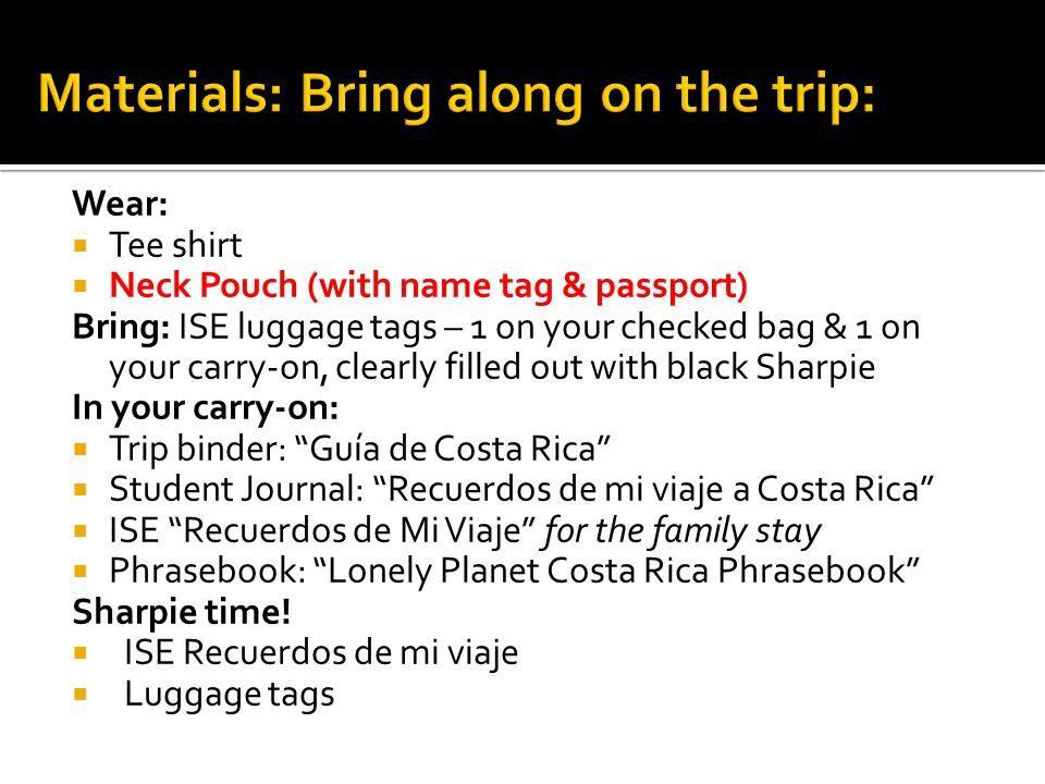 Wear: Tee shirt Neck Pouch (with name tag & passport) Bring: ISE luggage tags – 1 on your checked bag & 1 on your carry-on, clearly filled out with black Sharpie In your carry-on: Trip binder: Guía de Costa Rica Student Journal: Recuerdos de mi viaje a Costa Rica ISE Recuerdos de Mi Viaje for the family stay Phrasebook: Lonely Planet Costa Rica Phrasebook Sharpie time.