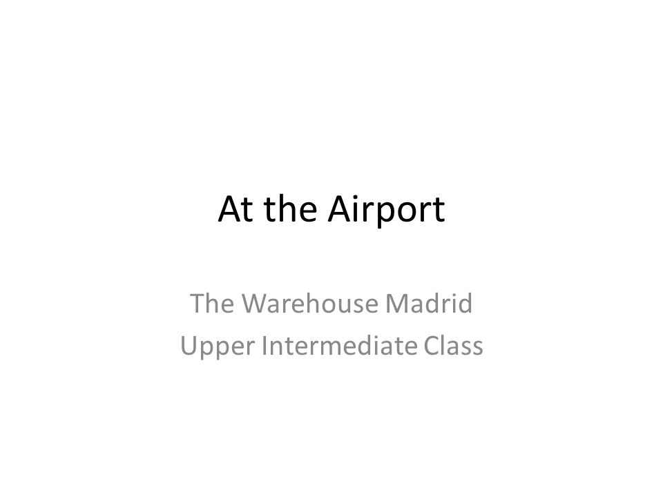 At the Airport The Warehouse Madrid Upper Intermediate Class