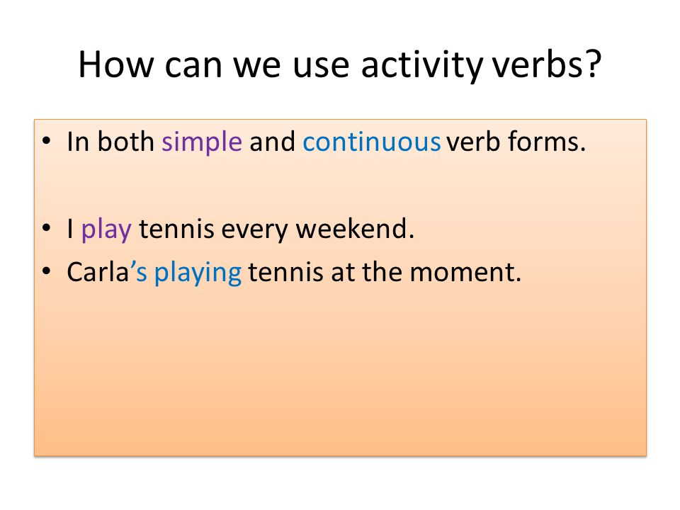 How can we use activity verbs.In both simple and continuous verb forms.