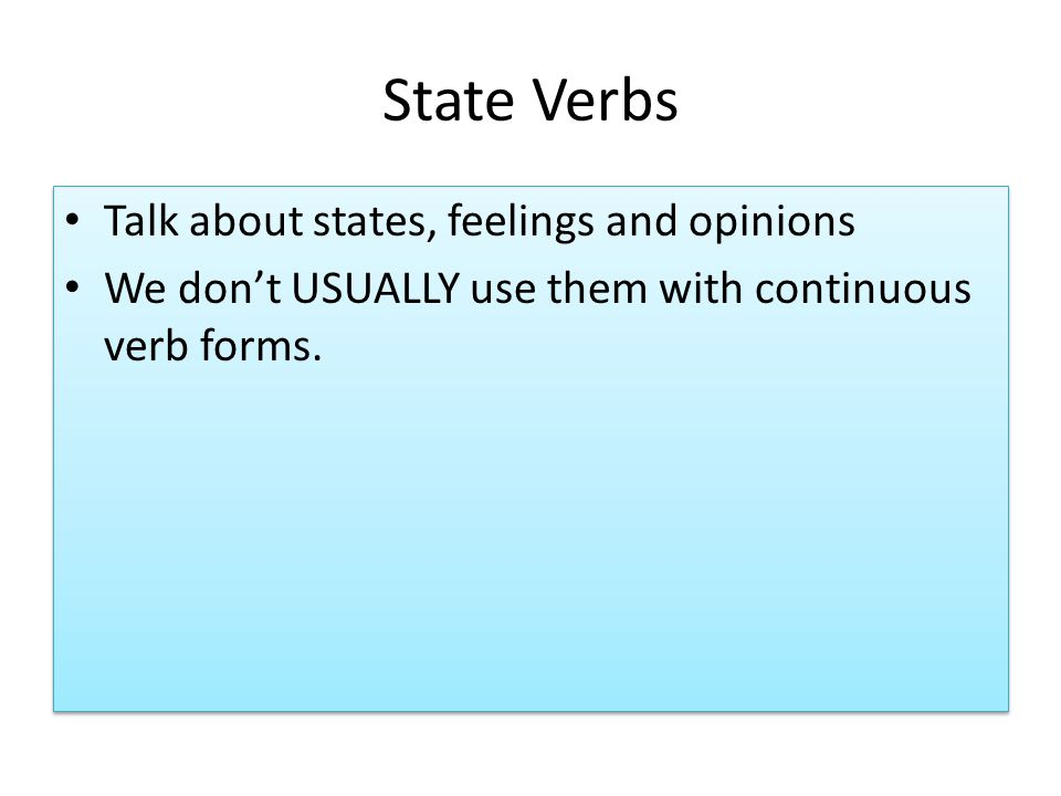 State Verbs Talk about states, feelings and opinions We dont USUALLY use them with continuous verb forms.