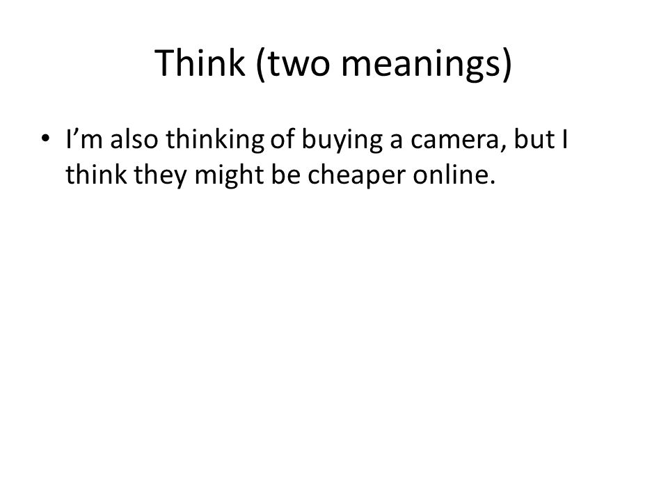 Think (two meanings) Im also thinking of buying a camera, but I think they might be cheaper online.