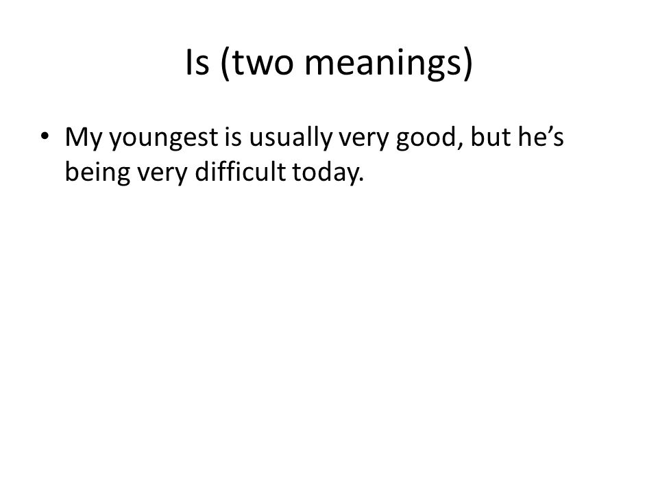 Is (two meanings) My youngest is usually very good, but hes being very difficult today.