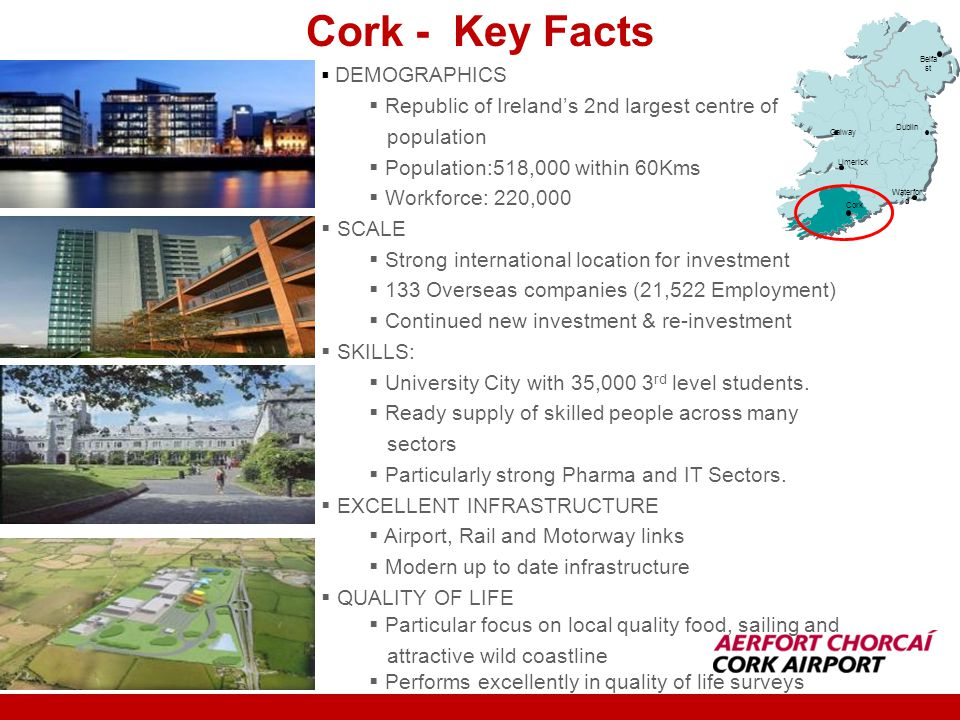 DEMOGRAPHICS Republic of Irelands 2nd largest centre of population Population:518,000 within 60Kms Workforce: 220,000 SCALE Strong international location for investment 133 Overseas companies (21,522 Employment) Continued new investment & re-investment SKILLS: University City with 35,000 3 rd level students.