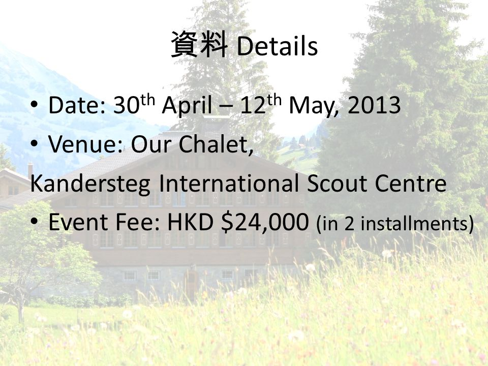 Details Date: 30 th April – 12 th May, 2013 Venue: Our Chalet, Kandersteg International Scout Centre Event Fee: HKD $24,000 (in 2 installments)