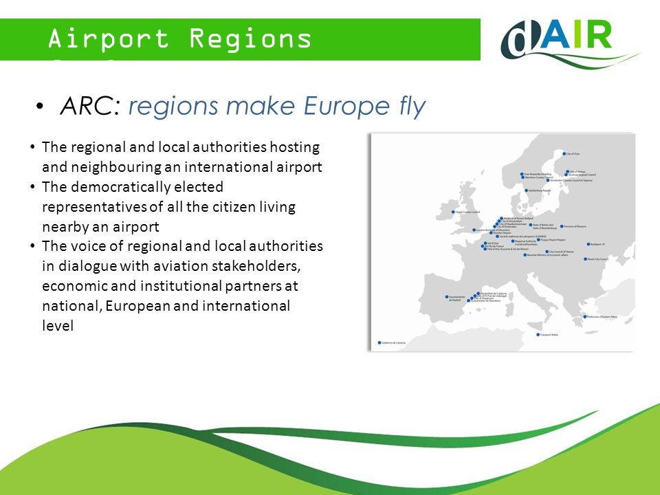 Airport Regions Conference ARC: regions make Europe fly The regional and local authorities hosting and neighbouring an international airport The democratically elected representatives of all the citizen living nearby an airport The voice of regional and local authorities in dialogue with aviation stakeholders, economic and institutional partners at national, European and international level