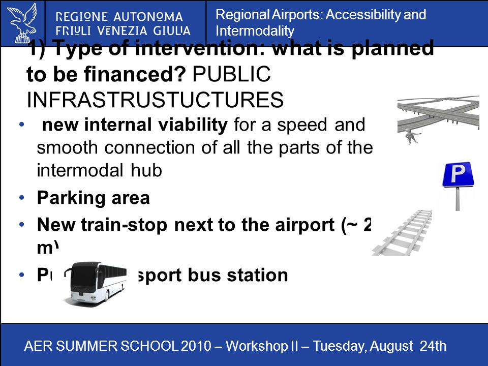 Regional Airports: Accessibility and Intermodality AER SUMMER SCHOOL 2010 – Workshop II – Tuesday, August 24th 1) Type of intervention: what is planned to be financed.