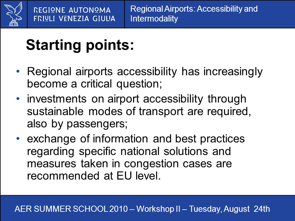 Regional Airports: Accessibility and Intermodality AER SUMMER SCHOOL 2010 – Workshop II – Tuesday, August 24th Starting points: Regional airports accessibility has increasingly become a critical question; investments on airport accessibility through sustainable modes of transport are required, also by passengers; exchange of information and best practices regarding specific national solutions and measures taken in congestion cases are recommended at EU level.