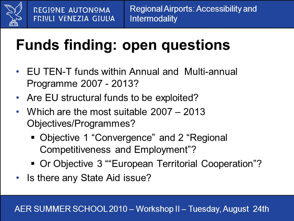 Regional Airports: Accessibility and Intermodality AER SUMMER SCHOOL 2010 – Workshop II – Tuesday, August 24th Funds finding: open questions EU TEN-T funds within Annual and Multi-annual Programme 2007 - 2013.