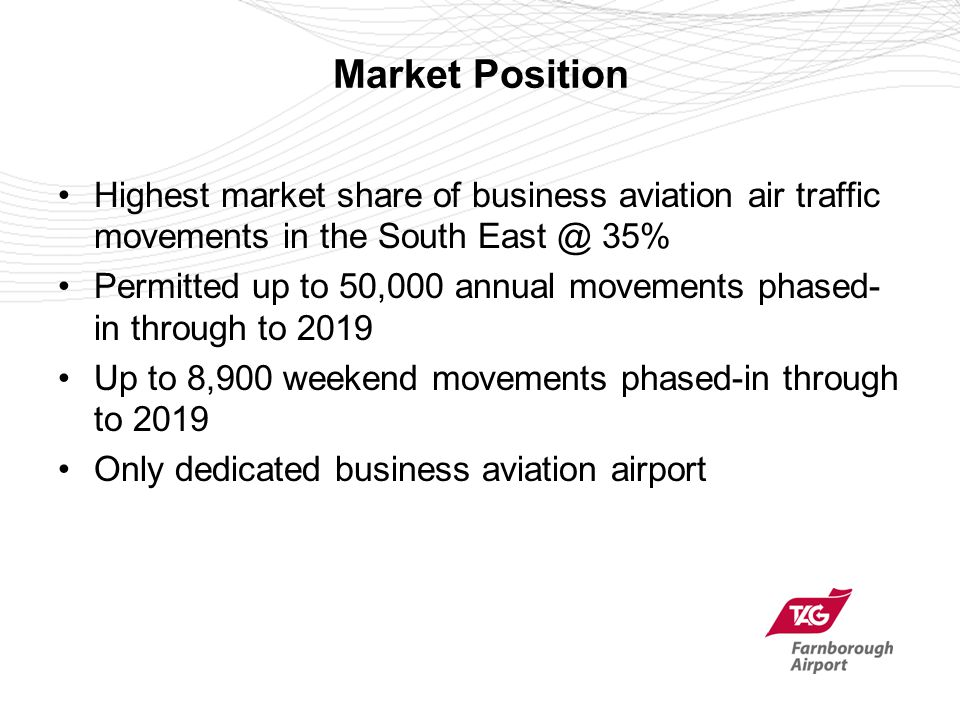 Market Position Highest market share of business aviation air traffic movements in the South East @ 35% Permitted up to 50,000 annual movements phased- in through to 2019 Up to 8,900 weekend movements phased-in through to 2019 Only dedicated business aviation airport