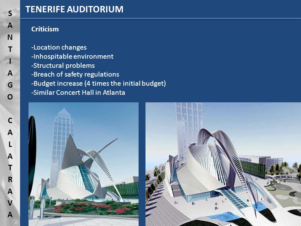 TENERIFE AUDITORIUM Criticism -Location changes -Inhospitable environment -Structural problems -Breach of safety regulations -Budget increase (4 times the initial budget) -Similar Concert Hall in Atlanta