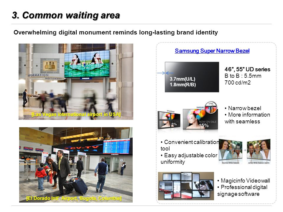 3. Common waiting area Overwhelming digital monument reminds long-lasting brand identity Samsung Super Narrow Bezel 46, 55 UD series B to B : 5.5mm 70