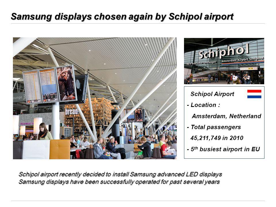 Samsung displays chosen again by Schipol airport Schipol Airport - Location : Amsterdam, Netherland - Total passengers 45,211,749 in 2010 - 5 th busie