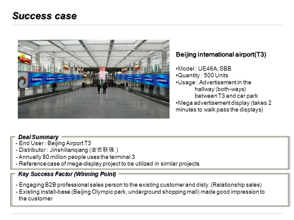 Success case Beijing international airport(T3) Model : UE46A, SBB Quantity : 500 Units Usage : Advertisement in the hallway (both-ways) between T3 and