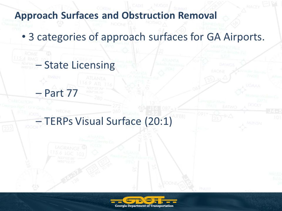 New State Licensing – 3 configurations - based on runway length < 4,000 4,000 – 4,999 5,000 + – Meets visual approach criteria from design guide Surface starts at threshold Surface should be clear to meet the minimum state licensing criteria Generally least restrictive of the three surfaces Airports inspected biennially New GDOT Airport Licensing Approach Standards