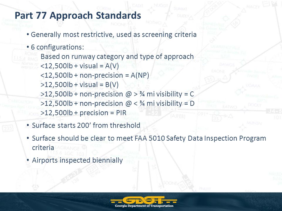 Generally most restrictive, used as screening criteria 6 configurations: Based on runway category and type of approach <12,500lb + visual = A(V) <12,500lb + non-precision = A(NP) >12,500lb + visual = B(V) >12,500lb + non-precision @ > ¾ mi visibility = C >12,500lb + non-precision @ < ¾ mi visibility = D >12,500lb + precision = PIR Surface starts 200 from threshold Surface should be clear to meet FAA 5010 Safety Data Inspection Program criteria Airports inspected biennially Part 77 Approach Standards