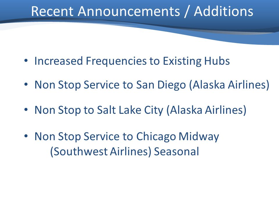 Recent Announcements / Additions Increased Frequencies to Existing Hubs Non Stop Service to San Diego (Alaska Airlines) Non Stop to Salt Lake City (Alaska Airlines) Non Stop Service to Chicago Midway (Southwest Airlines) Seasonal